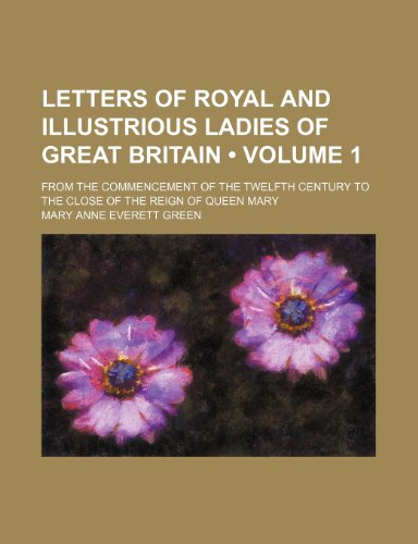 Letters of Royal and Illustrious Ladies of Great Britain (Volume 1 ); From the Commencement of the Twelfth Century to the Close of the Reign of Queen Mary