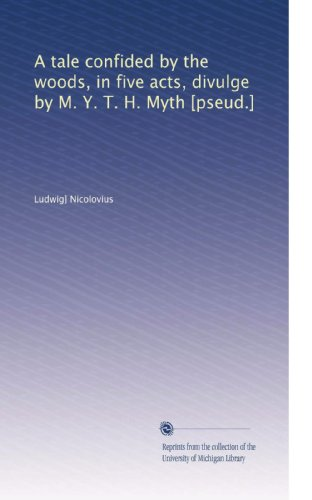 A tale confided by the woods, in five acts, divulge by M. Y. T. H. Myth [pseud.] PDF