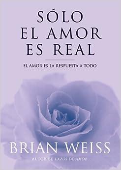 Solo el amor es real: El amor es la respuesta a todo: Brian Weiss