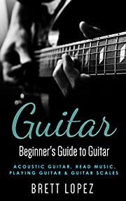 Guitar: Beginner's Guide to Guitar - Acoustic Guitar, Read Music, Playing Guitar & Guitar Scales (Beginner's Guide to Music)