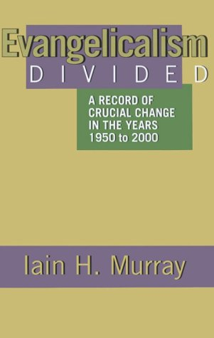 Evangelicalism Divided: A Record of Crucial Change in the Years 1950 to 2000, Iain H. Murray