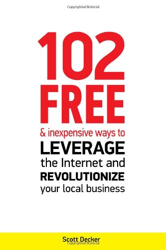 102 Free And Inexpensive Ways To Leverage The Internet And Revolutionize Your Local Business