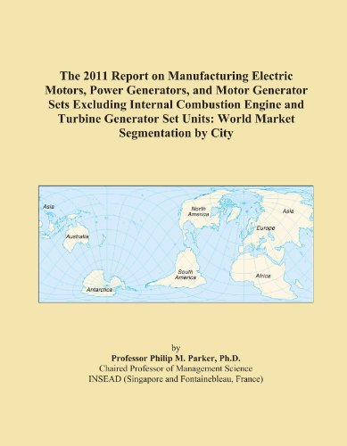 The 2011 Report On Manufacturing Electric Motors, Power Generators, And Motor Generator Sets Excluding Internal Combustion Engine And Turbine Generator Set Units: World Market Segmentation By City