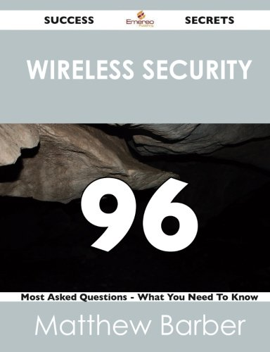 Wireless Security 96 Success Secrets: 96 Most Asked Questions On Wireless Security - What You Need To Know
