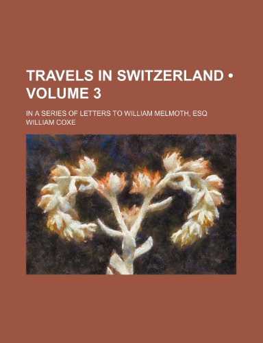 Travels in Switzerland (Volume 3); In a Series of Letters to William Melmoth, Esq