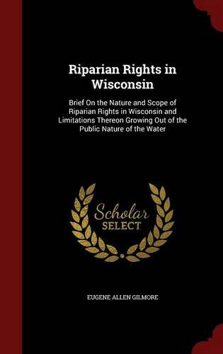 Riparian Rights in Wisconsin: Brief On the Nature and Scope of Riparian Rights in Wisconsin and Limitations Thereon Growing Out of the Public Nature of the Water