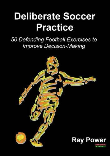 Deliberate Soccer Practice: 50 Defending Football Exercises to Improve Decision-Making, by Ray Power