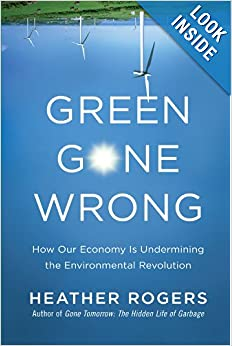 Green Gone Wrong How Our Economy Is Undermining the Environmental Revolution - Heather Rogers