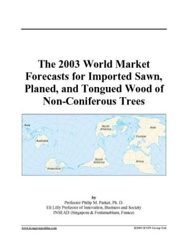 The 2003 World Market Forecasts for Imported Sawn, Planed, and Tongued Wood of Non-Coniferous Trees PDF