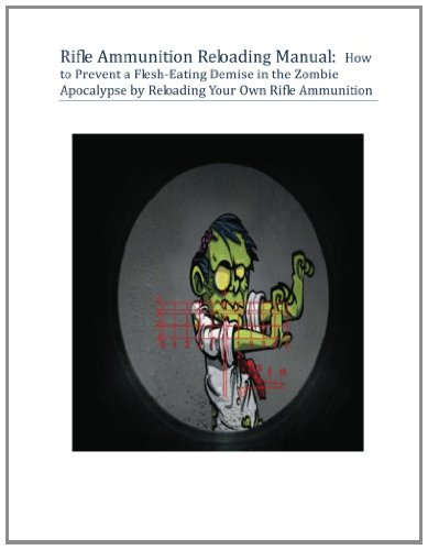 Rifle Ammunition Reloading Manual: How to Prevent a Flesh-Eating Demise in the Zombie Apocalypse by Reloading Your Own Rifle Ammunition