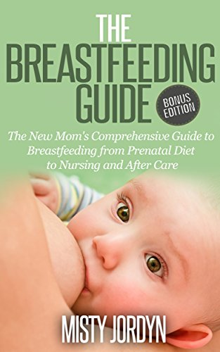 Breastfeeding Guide: The New Mom's Comprehensive Guide to Breastfeeding from Prenatal Diet to Nursing and After Care (Breastfeeding New Moms Nursing Relactation … Lactating Pregnancy Bottle Feeding Book 1)