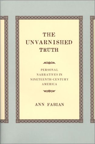 The Unvarnished Truth: Personal Narratives in Nineteenth-Century America, Ann Fabian