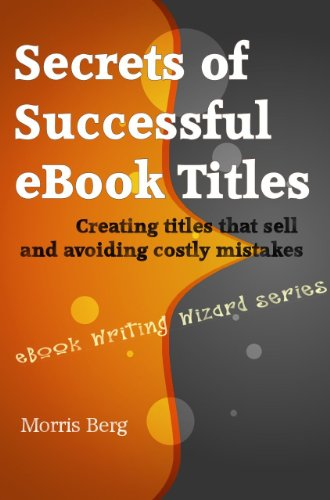 Secrets of Successful eBook Titles: Creating Titles that Sell and Avoiding Costly Mistakes (eBook Writing Wizard Series) PDF