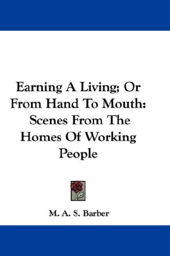 Earning A Living; Or From Hand To Mouth: Scenes From The Homes Of Working People