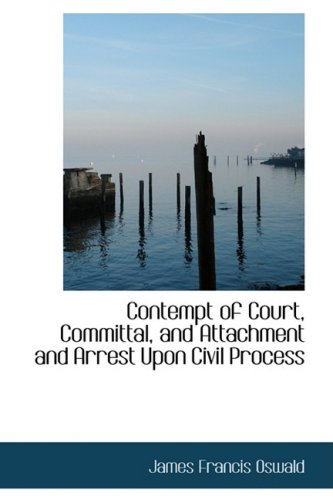 Contempt of Court, Committal, and Attachment and Arrest Upon Civil Process