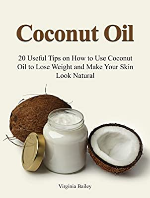 Coconut Oil: 20 Useful Tips on How to Use Coconut Oil to Lose Weight and Make Your Skin Look Natural (essential oils, coconut oil recipes, aromatherapy)