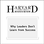 Why Leaders Don't Learn from Success (Harvard Business Review) | [Francesca Gino, Gary P. Pisano]