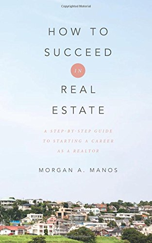 How to Succeed in Real Estate: A Step-By-Step Guide to Starting a Career as a Realtor
