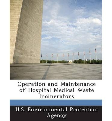 Operation And Maintenance Of Hospital Medical Waste Incinerators U S Environmental Protection Agency Author Paperback 2013 by Bibliogov 2013
