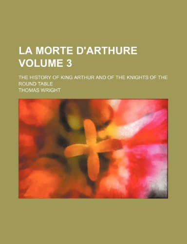 La morte d'Arthure Volume 3 ; The history of King Arthur and of the Knights of the Round table