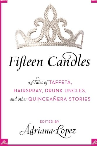 Fifteen Candles: 15 Tales of Taffeta, Hairspray, Drunk Uncles, and other Quinceanera Stories