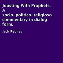 Jousting with Prophets: A Socio-Politico-Religioso Commentary in Dialog Form (       UNABRIDGED) by Jack Rebney Narrated by Jack Rebney