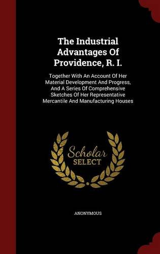 The Industrial Advantages Of Providence, R. I.: Together With An Account Of Her Material Development And Progress, And A Series Of Comprehensive ... Mercantile And Manufacturing Houses
