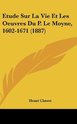 Etude Sur La Vie Et Les Oeuvres Du P. Le Moyne, 1602-1671 (1887)