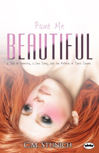 Paint Me Beautiful: a Tale of Anorexia, a Love Story, and the Rebirth of Claire Simone (A Duet) by C.M. Stunich
