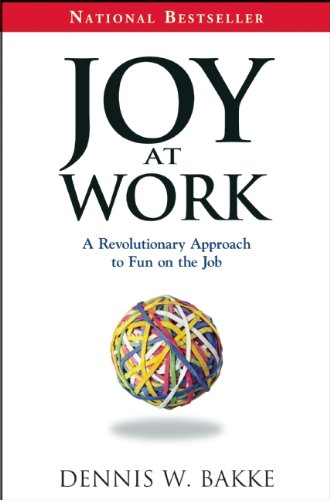 Joy at Work: A Revolutionary Approach To Fun on the Job, Bakke, Dennis W.