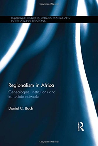 Regionalism in Africa: Genealogies, institutions and trans-state networks (Routledge Studies in African Politics and International Relations)