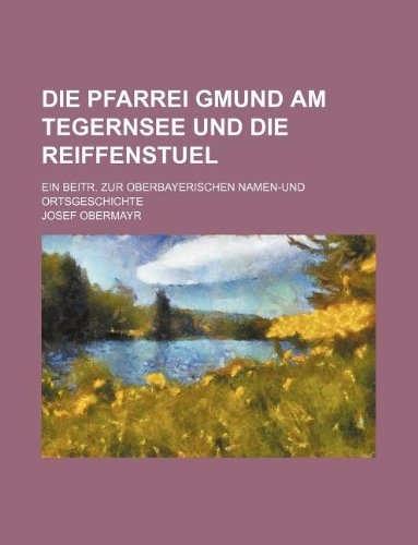 Die Pfarrei Gmund am Tegernsee und die Reiffenstuel; Ein Beitr. zur oberbayerischen Namen-und Ortsgeschichte