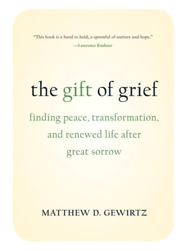 The Gift of Grief: Finding Peace, Transformation, and Renewed Life After Great Sorrow