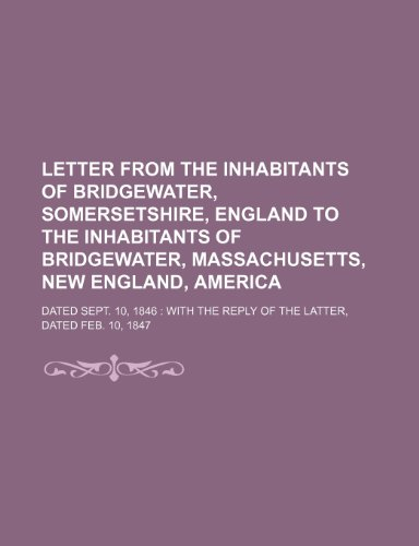 Letter from the inhabitants of Bridgewater, Somersetshire, England to the inhabitants of Bridgewater, Massachusetts, New England, America; dated Sept. ... the reply of the latter, dated Feb. 10, 1847