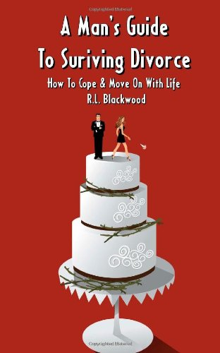 A Man's Guide To Surviving Divorce: How To Cope & Move On With Life