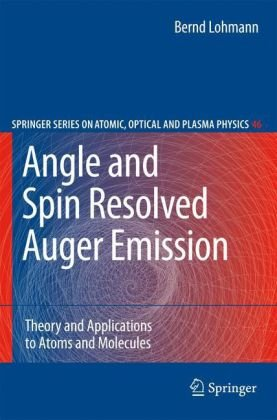 Angle And Spin Resolved Auger Emission: Theory And Applications To Atoms And Molecules (Springer Series On Atomic, Optical, And Plasma Physics)
