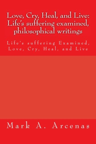 Love, Cry, Heal, and Live: Life's suffering examined, philosophical writings: Life's suffering Examined, Love, Cry, Heal, and Live