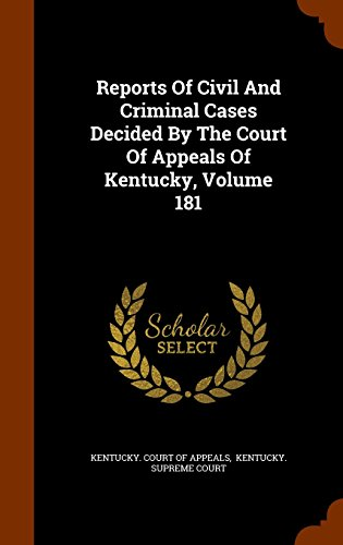Reports Of Civil And Criminal Cases Decided By The Court Of Appeals Of Kentucky, Volume 181