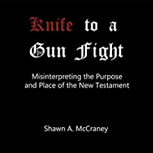 Knife to a Gun Fight: Misinterpreting the Purpose and Place of the New Testament Audiobook by Shawn McCraney Narrated by Shawn McCraney