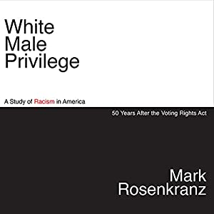 White Male Privilege: A Study of Racism in America 50 Years After the Voting Rights Act, Third Edition | [Mark Rosenkranz]