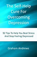 The Self-Help Cure For Overcoming Depression: 92 Tips To Help You Beat Stress And Stop Feeling Depressed
