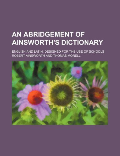 An abridgement of Ainsworth's dictionary; English and Latin, designed for the use of schools