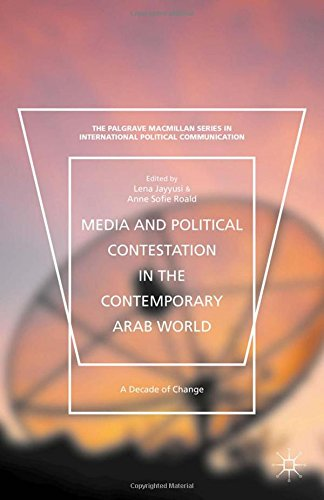 Media and Political Contestation in the Contemporary Arab World: A Decade of Change (The Palgrave Macmillan Series in International Political Communication)
