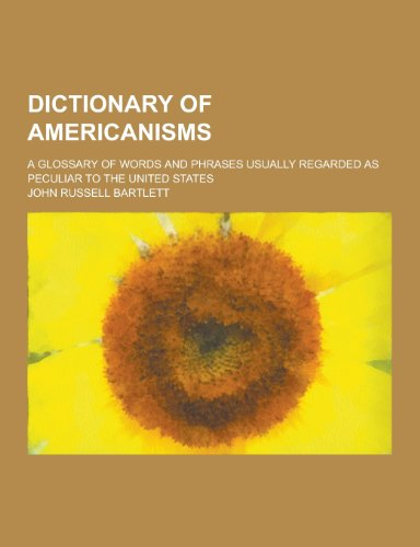 Dictionary of Americanisms; A Glossary of Words and Phrases Usually Regarded as Peculiar to the United States