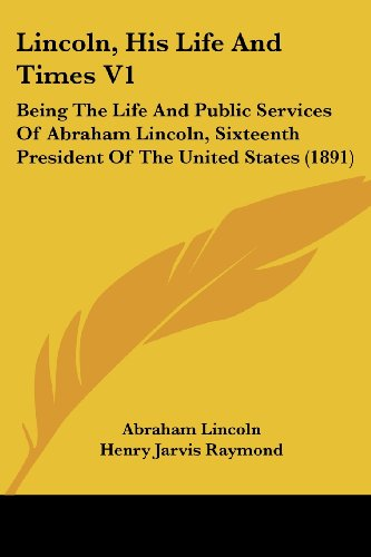 Lincoln, His Life and Times V1: Being the Life and Public Services of Abraham Lincoln, Sixteenth President of the United States (1891)