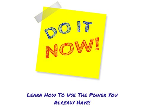 Do It Now! Learn How To Use The Power You Already Have!
