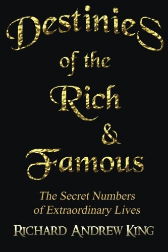 Book: Destinies of the Rich & Famous - The Secret Numbers of Extraordinary Lives by Richard Andrew King