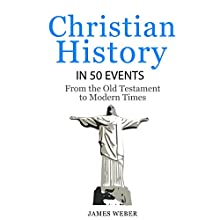 Christian History in 50 Events: From the Old Testament to Modern Times Audiobook by James Weber Narrated by Kevin Theis