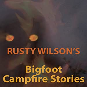 Rusty Wilson's Bigfoot Campfire Stories | [Rusty Wilson]