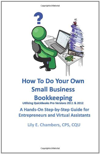 How to Do Your Own Small Business Bookkeeping Utilizing QuickBooks Pro Versions 2011 & 2012: A Step-By-Step Guide for Entrepreneurs and Virtual Assist